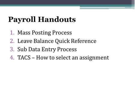 Payroll Handouts 1.Mass Posting Process 2.Leave Balance Quick Reference 3.Sub Data Entry Process 4.TACS – How to select an assignment.
