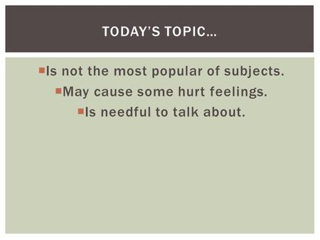  Is not the most popular of subjects.  May cause some hurt feelings.  Is needful to talk about. TODAY'S TOPIC…