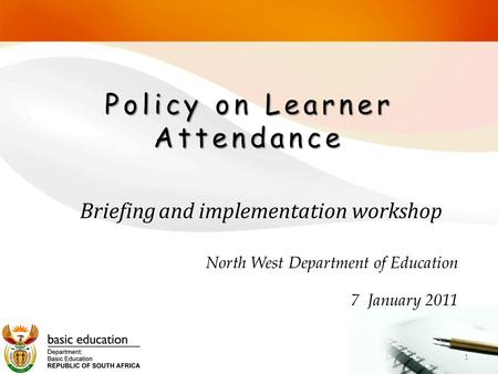 Policy on Learner Attendance North West Department of Education 7 January 2011 1 Briefing and implementation workshop.