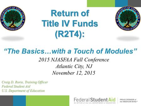 """The Basics…with a Touch of Modules"" Return of Title IV Funds (R2T4): 2015 NJASFAA Fall Conference Atlantic City, NJ November 12, 2015 Craig D. Rorie,"