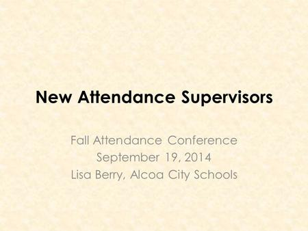 New Attendance Supervisors Fall Attendance Conference September 19, 2014 Lisa Berry, Alcoa City Schools.