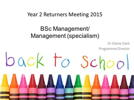 Year 2 Returners Meeting 2015 BSc Management/ Management (specialism) Dr Elaine Clark Programme Director.