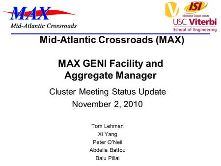 Mid-Atlantic Crossroads (MAX) MAX GENI Facility and Aggregate Manager Cluster Meeting Status Update November 2, 2010 Tom Lehman Xi Yang Peter O'Neil Abdella.