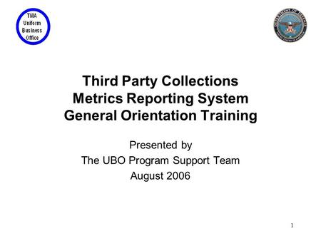 1 Third Party Collections Metrics Reporting System General Orientation Training Presented by The UBO Program Support Team August 2006.