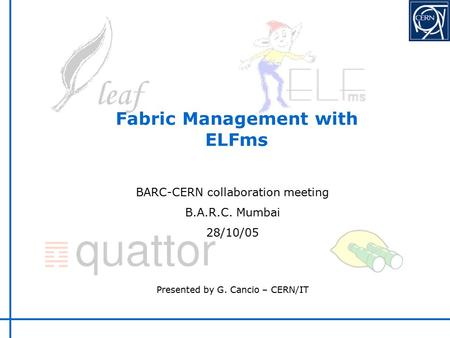 Fabric Management with ELFms BARC-CERN collaboration meeting B.A.R.C. Mumbai 28/10/05 Presented by G. Cancio – CERN/IT.
