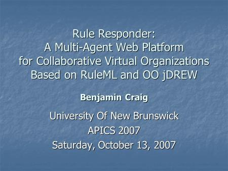 Rule Responder: A Multi-Agent Web Platform for Collaborative Virtual Organizations Based on RuleML and OO jDREW Benjamin Craig University Of New Brunswick.