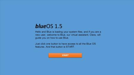 BlueOS 1.5 Hello and Blue is loading your system files, and if you are a new user, welcome to Blue, our virtual assistant, Clara, will guide you on how.