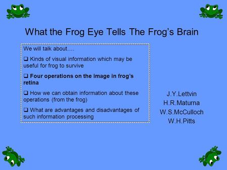 What the Frog Eye Tells The Frog's Brain J.Y.Lettvin H.R.Maturna W.S.McCulloch W.H.Pitts We will talk about….  Kinds of visual information which may be.