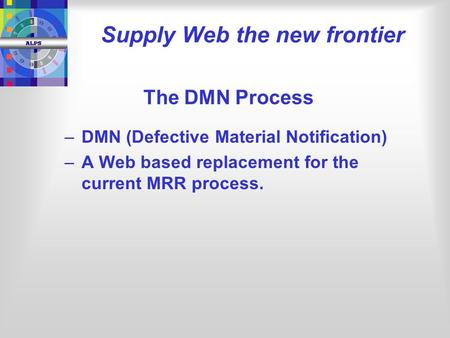 The DMN Process – –DMN (Defective Material Notification) – –A Web based replacement for the current MRR process. Supply Web the new frontier.