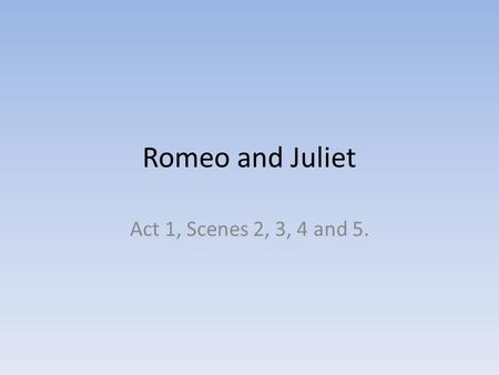 Romeo and Juliet Act 1, Scenes 2, 3, 4 and 5.. Love and Passion Act 1, Scene 2. Paris displays his attitude towards love: That it is fulfilled not by.
