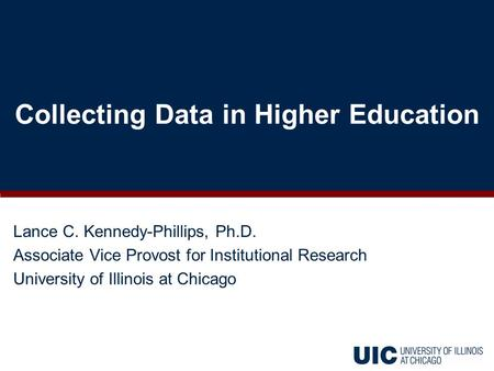 Lance C. Kennedy-Phillips, Ph.D. Associate Vice Provost for Institutional Research University of Illinois at Chicago Collecting Data in Higher Education.