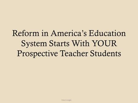 Reform in America's Education System Starts With YOUR Prospective Teacher Students Julia Longhi.
