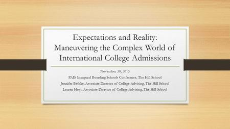 Expectations and Reality: Maneuvering the Complex World of International College Admissions November 30, 2015 PAIS Inaugural Boarding Schools Conference,