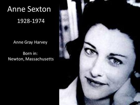 Anne Sexton 1928-1974 Anne Gray Harvey Born in: Newton, Massachusetts.