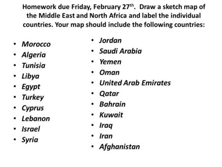 Homework due Friday, February 27 th. Draw a sketch map of the Middle East and North Africa and label the individual countries. Your map should include.
