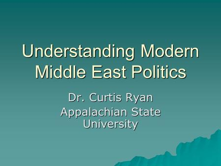 Understanding Modern Middle East Politics Dr. Curtis Ryan Appalachian State University.