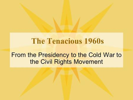 The Tenacious 1960s From the Presidency to the Cold War to the Civil Rights Movement.