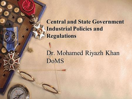 Central and State Government Industrial Policies and Regulations Dr. Mohamed Riyazh Khan DoMS.