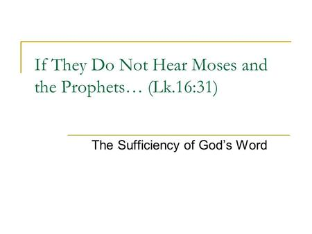 If They Do Not Hear Moses and the Prophets… (Lk.16:31) The Sufficiency of God's Word.