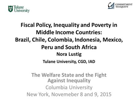 Fiscal Policy, Inequality and Poverty in Middle Income Countries: Brazil, Chile, Colombia, Indonesia, Mexico, Peru and South Africa Nora Lustig Tulane.