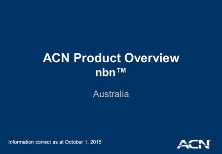 ACN Product Overview nbn™ Australia Information correct as at October 1, 2015.