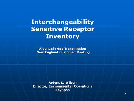 1 Interchangeability Sensitive Receptor Inventory Algonquin Gas Transmission New England Customer Meeting Robert D. Wilson Director, Environmental Operations.