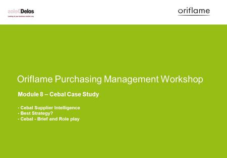 Oriflame Purchasing Management Workshop Module 8 – Cebal Case Study Cebal Supplier Intelligence Best Strategy? Cebal - Brief and Role play.