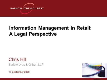 7062664 Information Management in Retail: A Legal Perspective Chris Hill Barlow Lyde & Gilbert LLP 17 September 2009.
