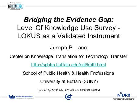 Bridging the Evidence Gap: Level Of Knowledge Use Survey - LOKUS as a Validated Instrument Joseph P. Lane Center on Knowledge Translation for Technology.