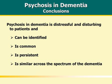 Psychosis in Dementia Conclusions Psychosis in dementia is distressful and disturbing to patients and  Is similar across the spectrum of the dementia.