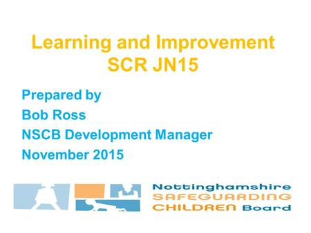 Prepared by Bob Ross NSCB Development Manager November 2015 Learning and Improvement SCR JN15.
