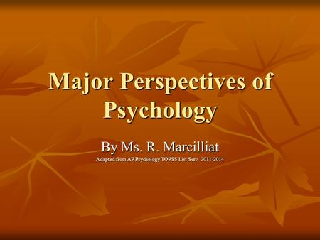 Major Perspectives of Psychology By Ms. R. Marcilliat Adapted from AP Psychology TOPSS List Serv 2011-2014.