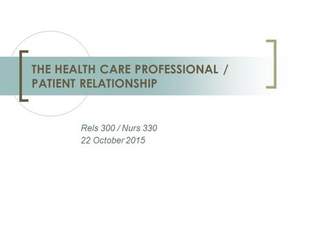 Rels 300 / Nurs 330 22 October 2015 THE HEALTH CARE PROFESSIONAL / PATIENT RELATIONSHIP.