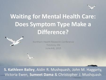Waiting for Mental Health Care: Does Symptom Type Make a Difference? S. Kathleen Bailey, Aislin R. Mushquash, John M. Haggarty, Victoria Ewen, Sumeet Dama.