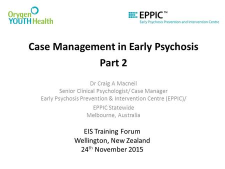 EIS Training Forum Wellington, New Zealand 24 th November 2015 Case Management in Early Psychosis Part 2 Dr Craig A Macneil Senior Clinical Psychologist/