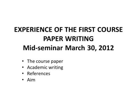 EXPERIENCE OF THE FIRST COURSE PAPER WRITING Mid-seminar March 30, 2012 The course paper Academic writing References Aim.