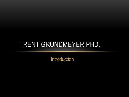 Introduction TRENT GRUNDMEYER PHD.. MY FAMILY RESUME Education Teaching Administration Hobbies Successes.
