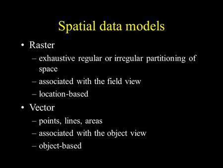 Spatial data models Raster –exhaustive regular or irregular partitioning of space –associated with the field view –location-based Vector –points, lines,