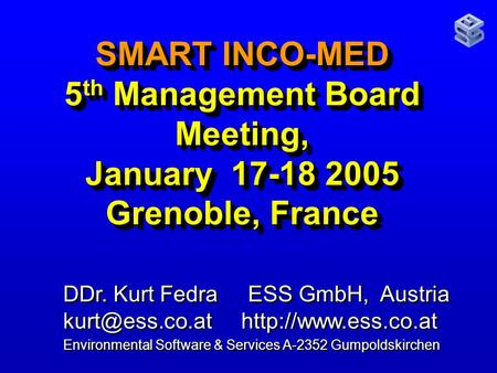 SMART INCO-MED 5 th Management Board Meeting, January 17-18 2005 Grenoble, France DDr. Kurt Fedra ESS GmbH, Austria