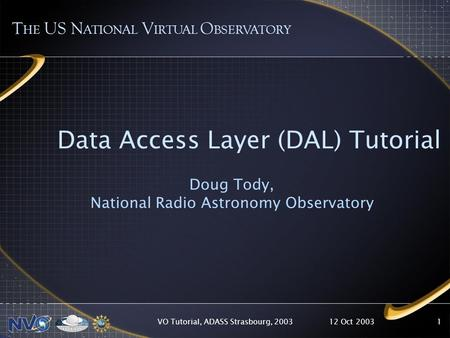 12 Oct 2003VO Tutorial, ADASS Strasbourg, 20031 Data Access Layer (DAL) Tutorial Doug Tody, National Radio Astronomy Observatory T HE US N ATIONAL V IRTUAL.