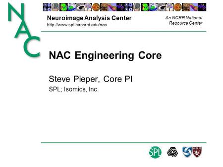 Neuroimage Analysis Center  An NCRR National Resource Center NAC Engineering Core Steve Pieper, Core PI SPL; Isomics, Inc.
