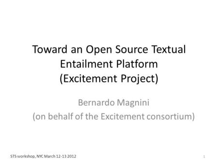 Toward an Open Source Textual Entailment Platform (Excitement Project) Bernardo Magnini (on behalf of the Excitement consortium) 1 STS workshop, NYC March.