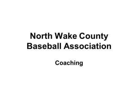 North Wake County Baseball Association Coaching. Practice Plan Always come prepared (only takes a few minutes the day of practice) Limit Standing Around.