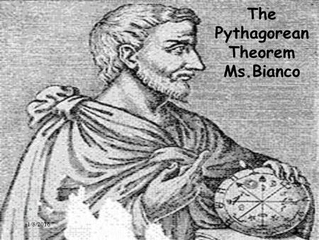 1/8/20161 The Pythagorean Theorem Ms.Bianco. 1/8/20162 Pythagoras Lived in southern Italy during the sixth century B.C. Considered the first true mathematician.