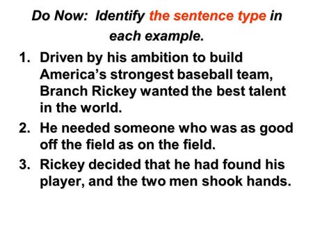 Do Now: Identify the sentence type in each example. 1.Driven by his ambition to build America's strongest baseball team, Branch Rickey wanted the best.