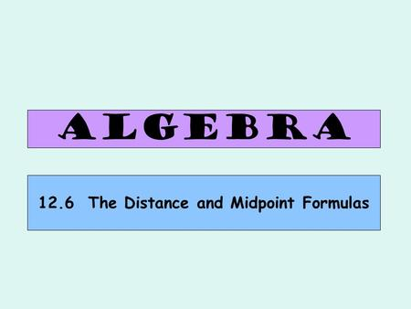 ALGEBRA 12.6 The Distance and Midpoint Formulas. The distance d between points and is: Find the distance between (–3, 4) and (1, –4). Why? Let's try an.