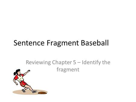 Sentence Fragment Baseball Reviewing Chapter 5 – Identify the fragment.
