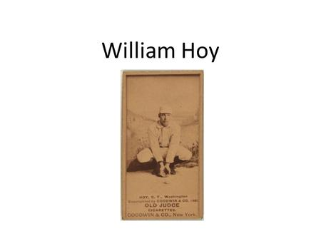 William Hoy. He was born May 23, 1862 and died December 15, 1961. He was born in Houckstown, Ohio. Birth and Death.