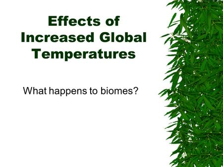 Effects of Increased Global Temperatures What happens to biomes?