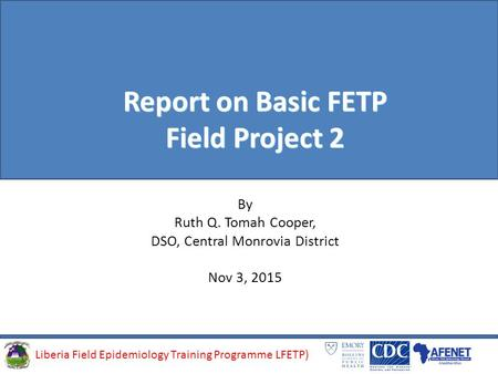 Liberia Field Epidemiology Training Programme (LFETP)Liberia Field Epidemiology Training Programme LFETP) Report on Basic FETP Field Project 2 By Ruth.